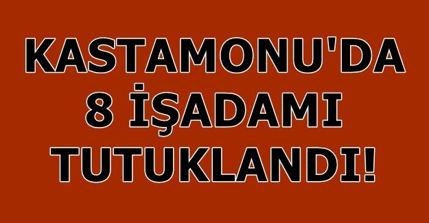 Kastamonu'da 8 işadamı tutuklandı