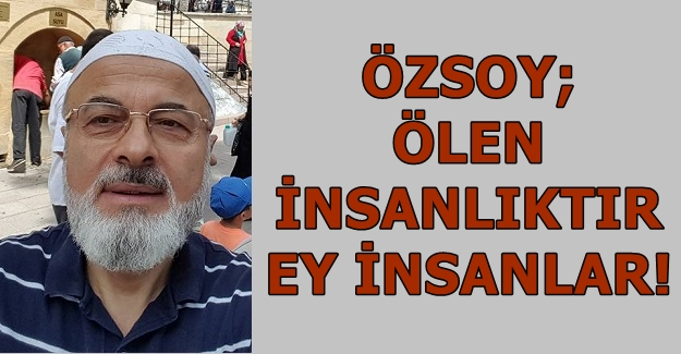 Şevket Özsoy; Ölen İnsanlıktır Ey İnsanlar!