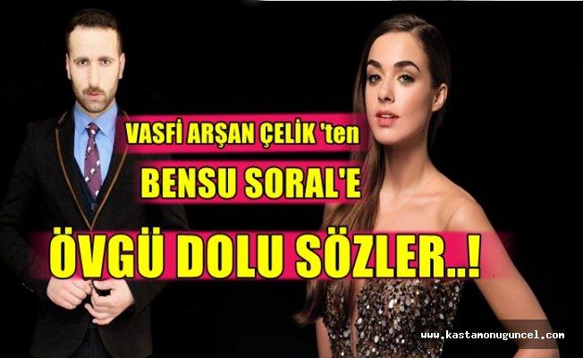 Vasfi Arşan Çelik'ten Bensu Soral'e Övgü Dolu Sözler!
